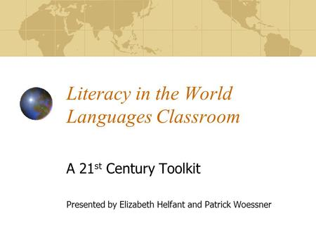 Literacy in the World Languages Classroom A 21 st Century Toolkit Presented by Elizabeth Helfant and Patrick Woessner.