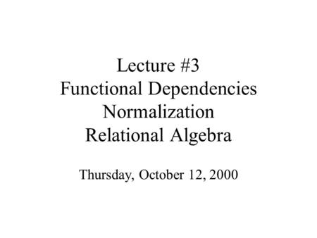 Lecture #3 Functional Dependencies Normalization Relational Algebra Thursday, October 12, 2000.