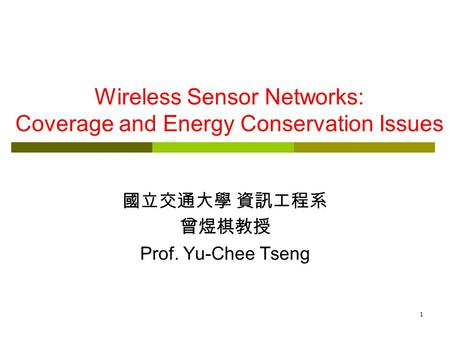 1 Wireless Sensor Networks: Coverage and Energy Conservation Issues 國立交通大學 資訊工程系 曾煜棋教授 Prof. Yu-Chee Tseng.