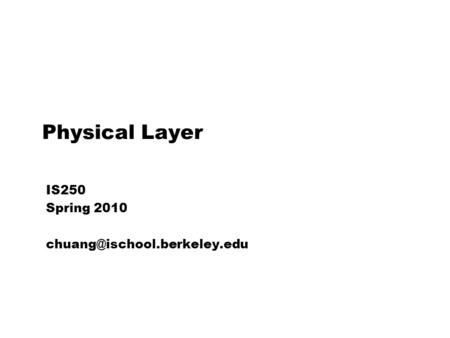 IS250 Spring 2010 chuang@ischool.berkeley.edu Physical Layer IS250 Spring 2010 chuang@ischool.berkeley.edu.