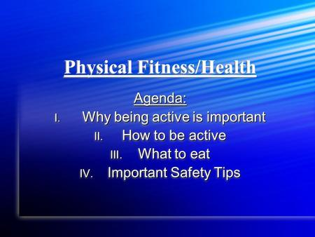 Physical Fitness/Health Agenda: I. Why being active is important II. How to be active III. What to eat IV. Important Safety Tips Agenda: I. Why being active.
