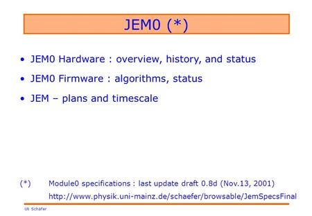 Uli Schäfer JEM0 (*) JEM0 Hardware : overview, history, and status JEM0 Firmware : algorithms, status JEM – plans and timescale (*) Module0 specifications.