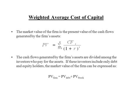 Weighted Average Cost of Capital The market value of the firm is the present value of the cash flows generated by the firm's assets: The cash flows generated.