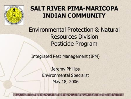 SALT RIVER PIMA-MARICOPA INDIAN COMMUNITY Environmental Protection & Natural Resources Division Pesticide Program Integrated Pest Management (IPM) Jeremy.