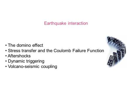 Earthquake interaction The domino effect Stress transfer and the Coulomb Failure Function Aftershocks Dynamic triggering Volcano-seismic coupling.