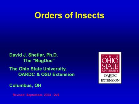 "Orders of Insects David J. Shetlar, Ph.D. The ""BugDoc"" The Ohio State University, OARDC & OSU Extension Columbus, OH Revised: September, 2004 - DJS."