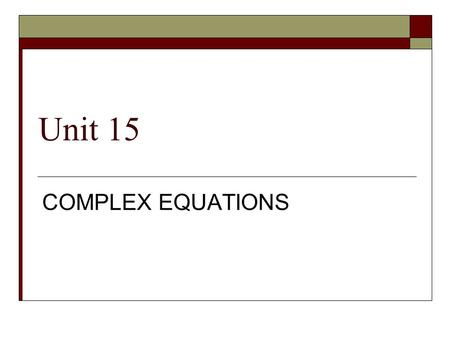 Unit 15 COMPLEX EQUATIONS.