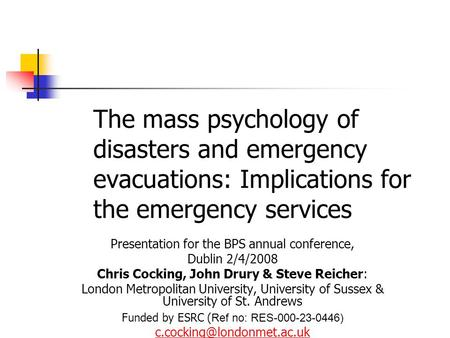 The mass psychology of disasters and emergency evacuations: Implications for the emergency services Presentation for the BPS annual conference, Dublin.