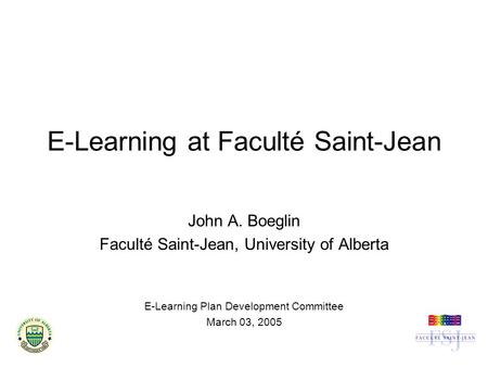 E-Learning at Faculté Saint-Jean John A. Boeglin Faculté Saint-Jean, University of Alberta E-Learning Plan Development Committee March 03, 2005.