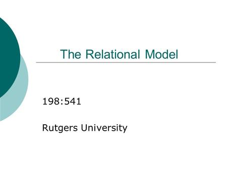 The Relational Model 198:541 Rutgers University. Why Study the Relational Model?  Most widely used model. Vendors: IBM, Informix, Microsoft, Oracle,