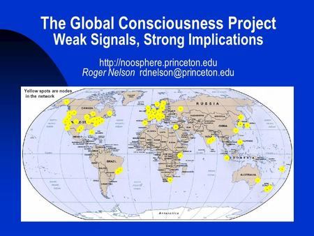 The Global Consciousness Project Weak Signals, Strong Implications  Roger Nelson Yellow spots are.