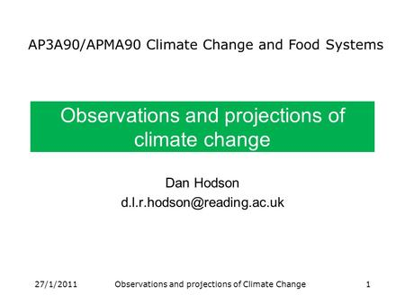 Observations and projections of climate change Dan Hodson AP3A90/APMA90 Climate Change and Food Systems 27/1/20111Observations.