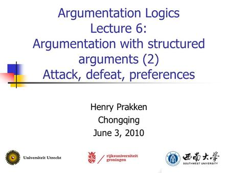 Argumentation Logics Lecture 6: Argumentation with structured arguments (2) Attack, defeat, preferences Henry Prakken Chongqing June 3, 2010.