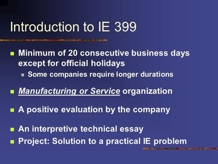 Introduction to IE 399 Minimum of 20 consecutive business days except for official holidays Some companies require longer durations Manufacturing or Service.