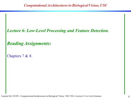Laurent Itti: CS599 – Computational Architectures in Biological Vision, USC 2004. Lecture 6: Low-level features 1 Computational Architectures in Biological.