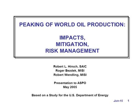 Jun-15 1 PEAKING OF WORLD OIL PRODUCTION: IMPACTS, MITIGATION, RISK MANAGEMENT Robert L. Hirsch, SAIC Roger Bezdek, MISI Robert Wendling, MISI Presentation.