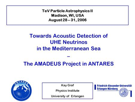 Kay Graf Physics Institute University of Erlangen TeV Particle Astrophysics II Madison, WI, USA August 28 – 31, 2006 Towards Acoustic Detection of UHE.
