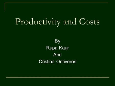 Productivity and Costs By Rupa Kaur And Cristina Ontiveros.