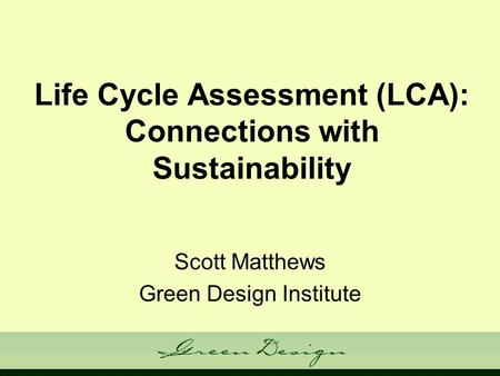 Life Cycle Assessment (LCA): Connections with Sustainability Scott Matthews Green Design Institute.