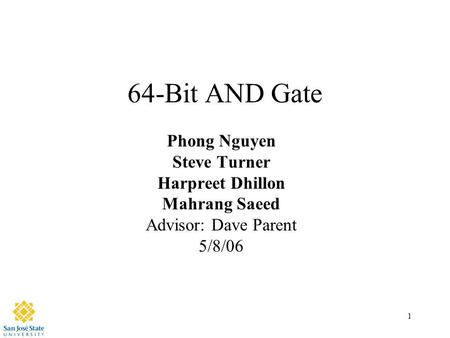 1 64-Bit AND Gate Phong Nguyen Steve Turner Harpreet Dhillon Mahrang Saeed Advisor: Dave Parent 5/8/06.