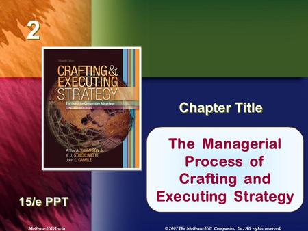 McGraw-Hill/Irwin© 2007 The McGraw-Hill Companies, Inc. All rights reserved. 2 2 Chapter Title 15/e PPT The Managerial Process of Crafting and Executing.
