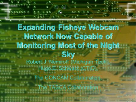 Expanding Fisheye Webcam Network Now Capable of Monitoring Most of the Night Sky Robert J. Nemiroff (Michigan Tech), Hugo.E. Schwarz (CTIO), The CONCAM.