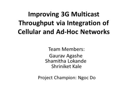 Improving 3G Multicast Throughput via Integration of Cellular and Ad-Hoc Networks Team Members: Gaurav Agashe Shamitha Lokande Shriniket Kale Project Champion: