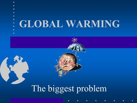 GLOBAL WARMING The biggest problem. Global warming is cousing a change the world's climate. People produce a lot of greenhouse gases driving their cars.