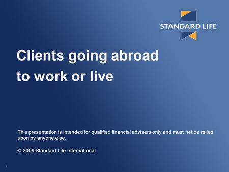 1 Clients going abroad to work or live This presentation is intended for qualified financial advisers only and must not be relied upon by anyone else.