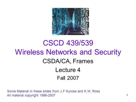 1 CSCD 439/539 Wireless Networks and Security CSDA/CA, Frames Lecture 4 Fall 2007 Some Material in these slides from J.F Kurose and K.W. Ross All material.