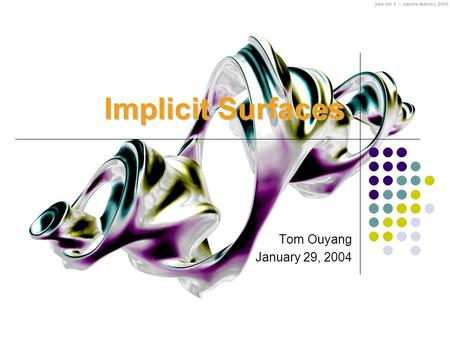 Implicit Surfaces Tom Ouyang January 29, 2004. Outline Properties of Implicit Surfaces Polygonization Ways of generating implicit surfaces Applications.