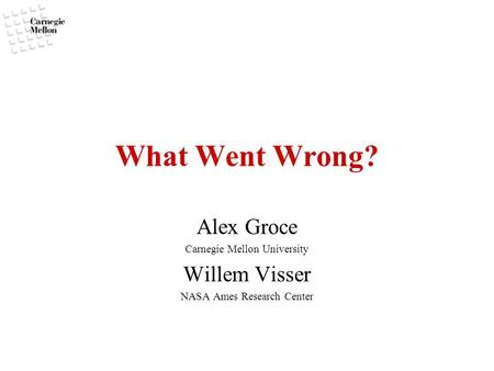 What Went Wrong? Alex Groce Carnegie Mellon University Willem Visser NASA Ames Research Center.