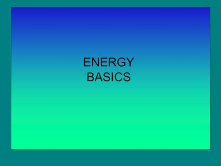 ENERGY BASICS. Energy Examples of energy. When we consider the quantity force X distance, we are talking about work. Two things enter into every case.
