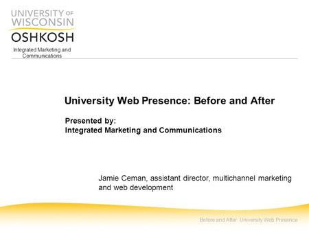 Integrated Marketing and Communications Before and After: University Web Presence University Web Presence: Before and After Presented by: Integrated Marketing.