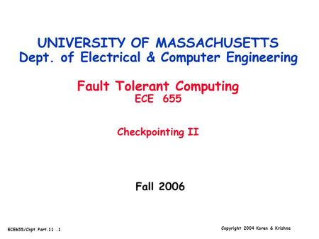 Copyright 2004 Koren & Krishna ECE655/Ckpt Part.11.1 Fall 2006 UNIVERSITY OF MASSACHUSETTS Dept. of Electrical & Computer Engineering Fault Tolerant Computing.