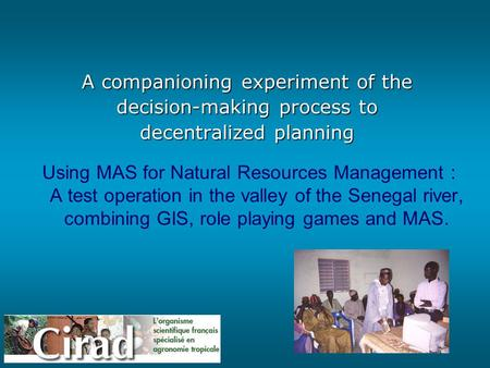 MAS & RPG – C. Le Page - P. Bommel 1 A companioning experiment of the decision-making process to decentralized planning Using MAS for Natural Resources.