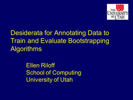 Desiderata for Annotating Data to Train and Evaluate Bootstrapping Algorithms Ellen Riloff School of Computing University of Utah.