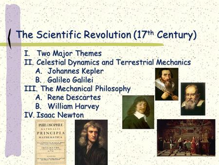 The Scientific Revolution (17 th Century) I.Two Major Themes II.Celestial Dynamics and Terrestrial Mechanics A.Johannes Kepler B.Galileo Galilei III. The.