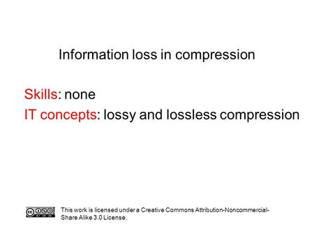 Information loss in compression Skills: none IT concepts: lossy and lossless compression This work is licensed under a Creative Commons Attribution-Noncommercial-
