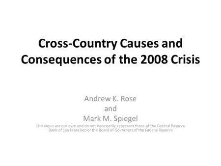 Cross-Country Causes and Consequences of the 2008 Crisis Andrew K. Rose and Mark M. Spiegel Our views are our own and do not necessarily represent those.
