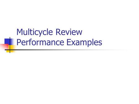 Multicycle Review Performance Examples. Single Cycle MIPS Implementation All instructions take the same amount of time Signals propagate along longest.