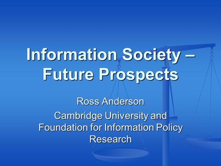 Information Society – Future Prospects Ross Anderson Cambridge University and Foundation for Information Policy Research.