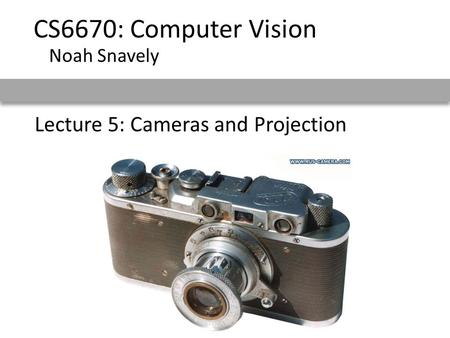 Lecture 5: Cameras and Projection CS6670: Computer Vision Noah Snavely.
