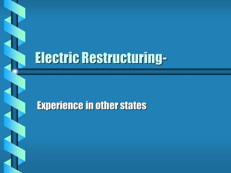Electric Restructuring- Experience in other states.