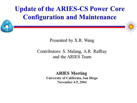 Update of the ARIES-CS Power Core Configuration and Maintenance Presented by X.R. Wang Contributors: S. Malang, A.R. Raffray and the ARIES Team ARIES.