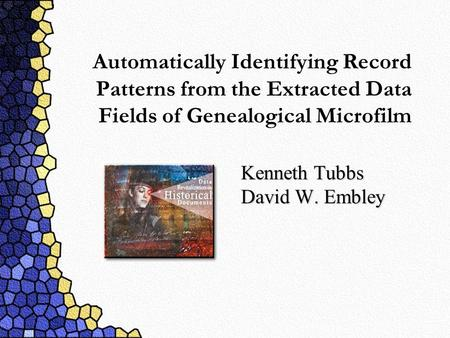 Automatically Identifying Record Patterns from the Extracted Data Fields of Genealogical Microfilm Kenneth Tubbs David W. Embley.