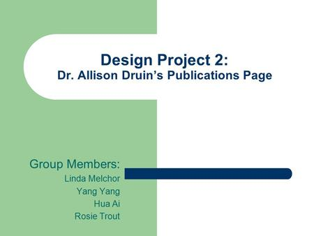 Design Project 2: Dr. Allison Druin's Publications Page Group Members: Linda Melchor Yang Hua Ai Rosie Trout.
