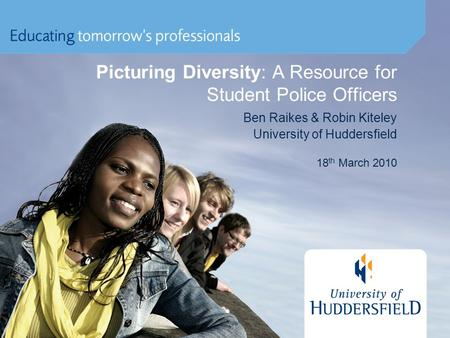 Picturing Diversity: A Resource for Student Police Officers Ben Raikes & Robin Kiteley University of Huddersfield 18 th March 2010.