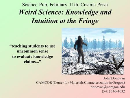 Science Pub, February 11th, Cosmic Pizza Weird Science: Knowledge and Intuition at the Fringe John Donovan CAMCOR (Center for Materials Characterization.