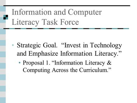 "Information and Computer Literacy Task Force Strategic Goal. ""Invest in Technology and Emphasize Information Literacy."" Proposal 1. ""Information Literacy."